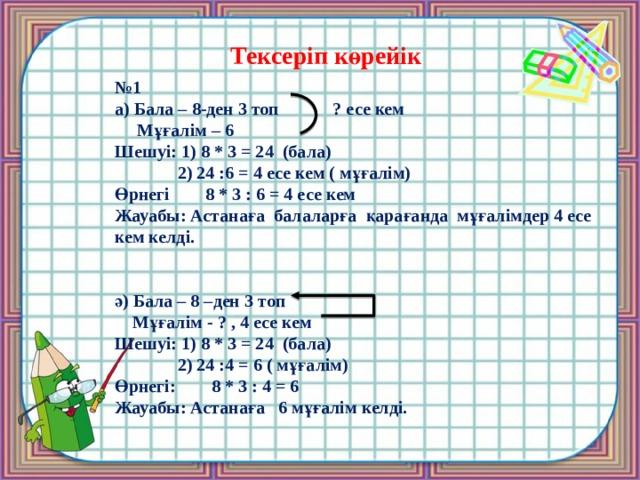 Тексеріп көрейік № 1 а) Бала – 8-ден 3 топ ? есе кем  Мұғалім – 6 Шешуі: 1) 8 * 3 = 24 (бала)  2) 24 :6 = 4 есе кем ( мұғалім) Өрнегі 8 * 3 : 6 = 4 есе кем Жауабы: Астанаға балаларға қарағанда мұғалімдер 4 есе кем келді.   ә) Бала – 8 –ден 3 топ  Мұғалім - ? , 4 есе кем Шешуі: 1) 8 * 3 = 24 (бала)  2) 24 :4 = 6 ( мұғалім) Өрнегі: 8 * 3 : 4 = 6 Жауабы: Астанаға 6 мұғалім келді.