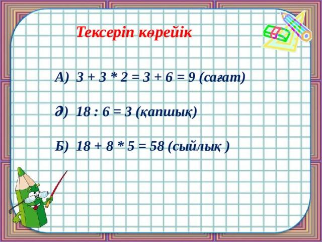 Тексеріп көрейік А) 3 + 3 * 2 = 3 + 6 = 9 (сағат)  Ә) 18 : 6 = 3 (қапшық)  Б) 18 + 8 * 5 = 58 (сыйлық )