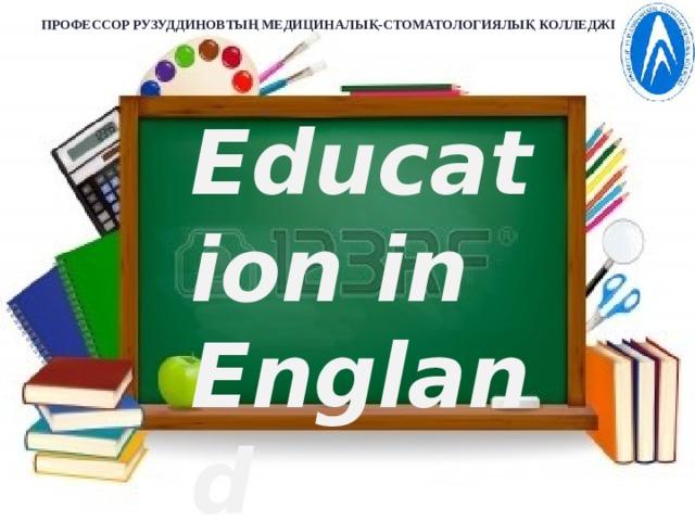 ПРОФЕССОР РУЗУДДИНОВТЫҢ МЕДИЦИНАЛЫҚ-СТОМАТОЛОГИЯЛЫҚ КОЛЛЕДЖІ  Education in England