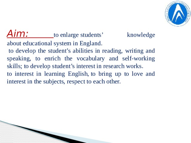 Aim:  to enlarge students' knowledge about educational system in England.   to develop the student's abilities in reading, writing and speaking, to enrich the vocabulary and self-working skills; to develop student's interest in research works. to interest in learning English, to bring up to love and interest in the subjects, respect to each other.
