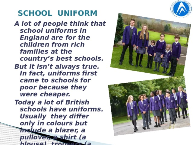 SCHOOL UNIFORM A lot of people think that school uniforms in England are for the children from rich families at the country's best schools. But it isn't always true. In fact, uniforms first came to schools for poor because they were cheaper. Today a lot of British schools have uniforms. Usually they differ only in colours but include a blazer, a pullover, a shirt (a blouse), trousers (a skirt), tights or socks, shoes and boots, a scarf and gloves of a certain colour, a cap or a hat. School badge is on a cap and on a blazer's pocket. One of the most important elements of the uniform is a school tie.