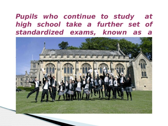 Pupils who continue to study at high school take a further set of standardized exams, known as a levels, in three or four subjects. These exams determine whether a student is eligible for university.