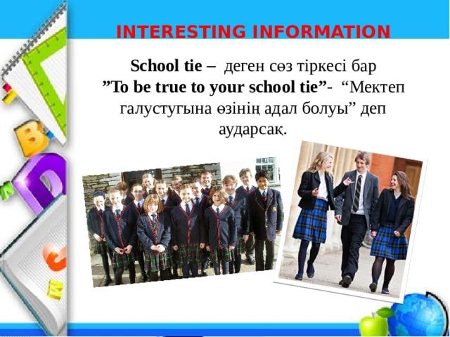 """INTERESTING INFORMATION School tie – деген сөз тіркесі бар """" To be true to your school tie"""" - """"Мектеп галустугына өзінің адал болуы"""" деп аударсақ."""