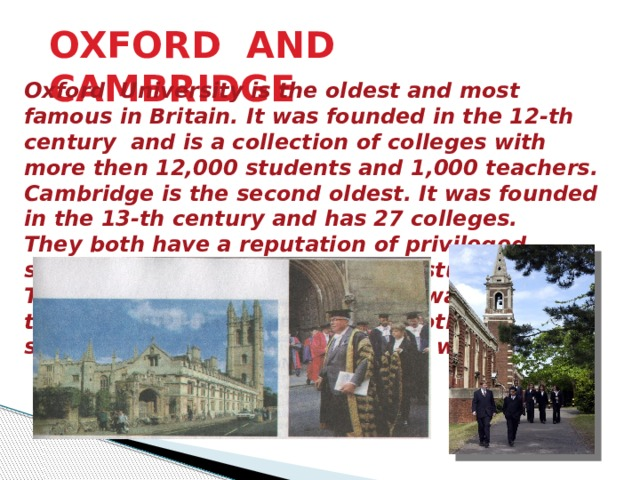 OXFORD AND CAMBRIDGE Oxford University is the oldest and most famous in Britain. It was founded in the 12-th century and is a collection of colleges with more then 12,000 students and 1,000 teachers. Cambridge is the second oldest. It was founded in the 13-th century and has 27 colleges. They both have a reputation of privileged schools. Many prominent people studied there. The tutorial system is one of the ways in which these universities differ from all other. Every student has a tutor who plans his work.