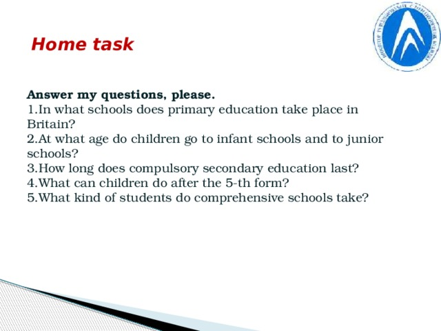 Home task Answer my questions, please. 1.In what schools does primary education take place in Britain? 2.At what age do children go to infant schools and to junior schools? 3.How long does compulsory secondary education last? 4.What can children do after the 5-th form? 5.What kind of students do comprehensive schools take?