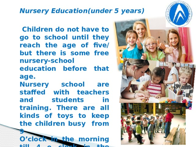 Nursery Education(under 5 years)  Children do not have to go to school until they reach the age of five/ but there is some free nursery-school education before that age. Nursery school are staffed with teachers and students in training. There are all kinds of toys to keep the children busy from 9 O'clock in the morning till 4 o clock in the afternoon - while their parents are at work. Here the babies play, lunch and sleep. They can run about and play in safety with someone keeping an eye on them.