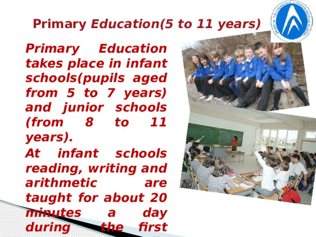 Primary Education(5 to 11 years) Primary Education takes place in infant schools(pupils aged from 5 to 7 years) and junior schools (from 8 to 11 years). At infant schools reading, writing and arithmetic are taught for about 20 minutes a day during the first year, gradually increasing to about 2 hours in their last year. Much time is spent in modeling from clay or drawing, reading and signing.