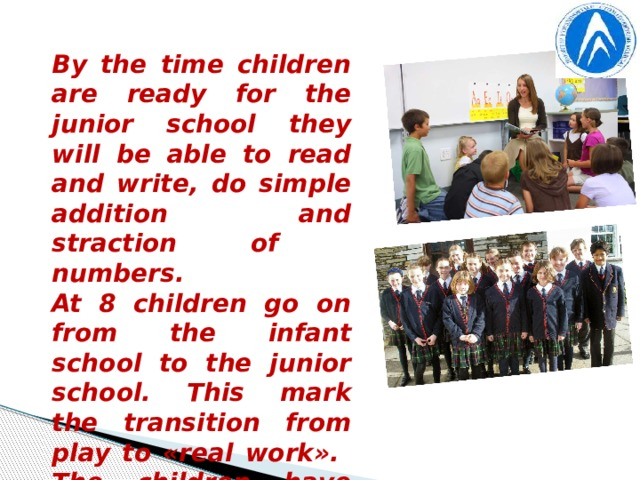 By the time children are ready for the junior school they will be able to read and write, do simple addition and straction of numbers. At 8 children go on from the infant school to the junior school. This mark the transition from play to «real work». The children have set periods of arithmetic, reading and composition. History, Geography, Nature Study, Art and Music, Physical Education, Swimming are also on the time-table.