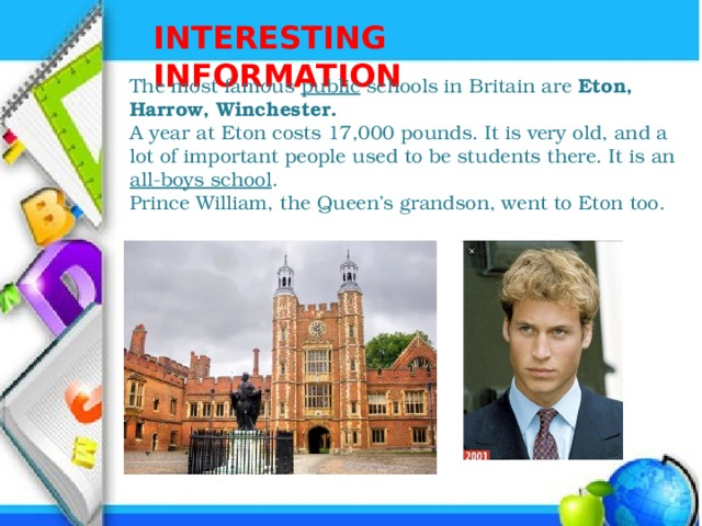 INTERESTING INFORMATION The most famous public schools in Britain are Eton, Harrow, Winchester. A year at Eton costs 17,000 pounds. It is very old, and a lot of important people used to be students there. It is an all-boys school . Prince William, the Queen's grandson, went to Eton too.