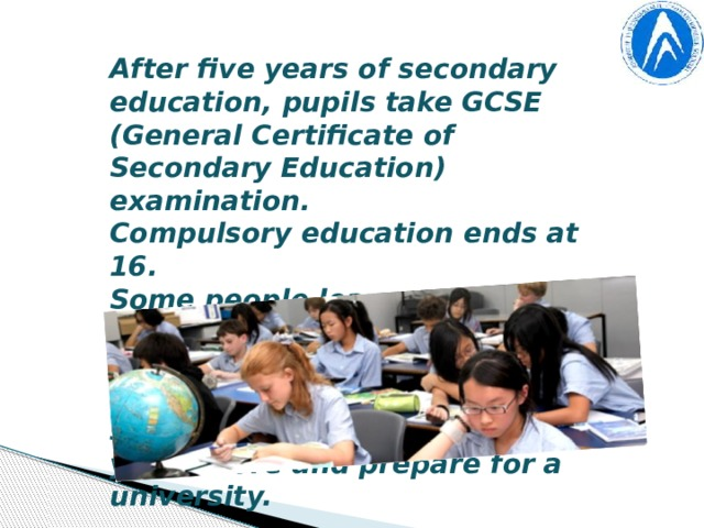 After five years of secondary education, pupils take GCSE (General Certificate of Secondary Education) examination. Compulsory education ends at 16. Some people leave secondary school and go to colleges for further education. Some choose to stay at secondary school for two years more and prepare for a university.