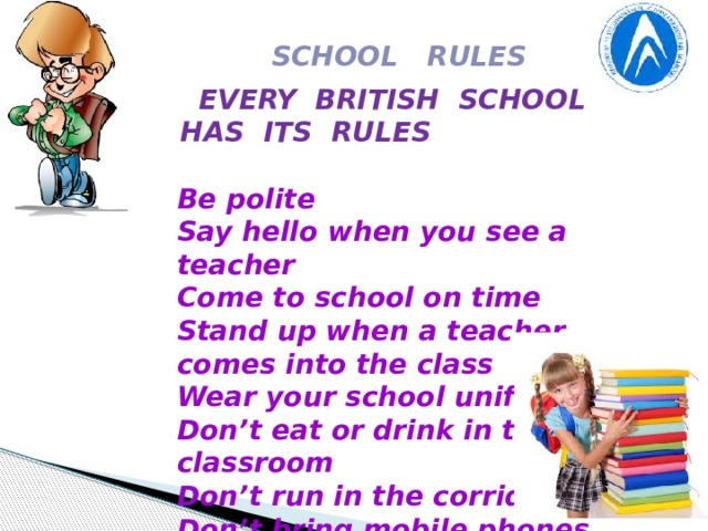 SCHOOL RULES  EVERY BRITISH SCHOOL HAS ITS RULES    Be polite Say hello when you see a teacher Come to school on time Stand up when a teacher comes into the class Wear your school uniform Don't eat or drink in the classroom Don't run in the corridors Don't bring mobile phones to class Don't talk to people in lessons