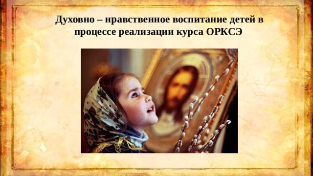 Духовно – нравственное воспитание детей в процессе реализации курса ОРКСЭ