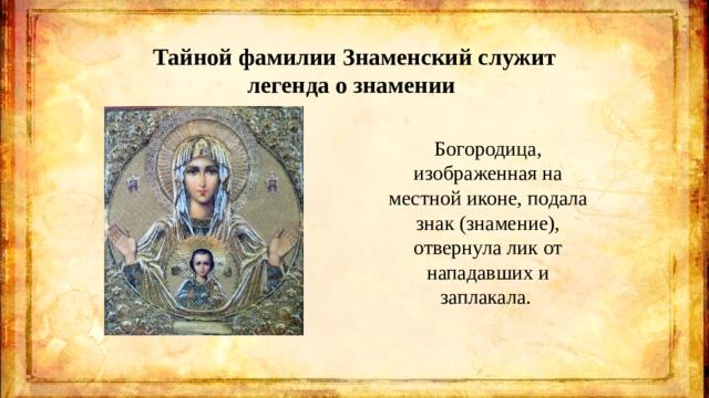 Тайной фамилии Знаменский служит легенда о знамении Богородица, изображенная на местной иконе, подала знак (знамение), отвернула лик от нападавших и заплакала.