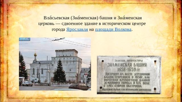 Вла́сьевская (Зна́менская) башня и Зна́менская церковь— сдвоенное здание в историческом центре города Ярославля на площади Волкова .