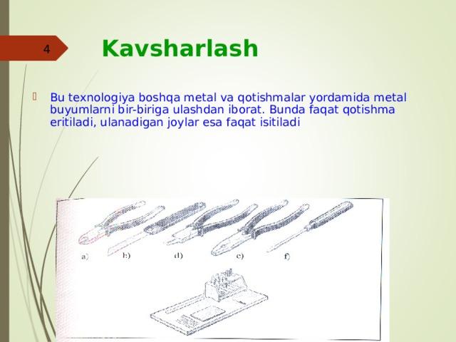 Kavsharlash   Bu texnologiya boshqa metal va qotishmalar yordamida metal buyumlarni bir-biriga ulashdan iborat. Bunda faqat qotishma eritiladi, ulanadigan joylar esa faqat isitiladi  aim.uz