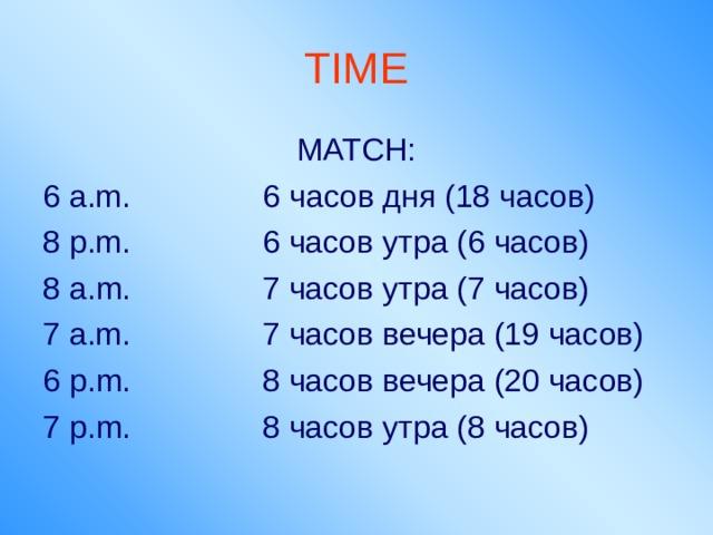 TIME MATCH: 6 a.m. 6 часов дня (18 часов) 8 p.m. 6 часов утра (6 часов) 8 a.m. 7 часов утра (7 часов) 7 a.m. 7 часов вечера (19 часов) 6 p.m. 8 часов вечера (20 часов) 7 p.m. 8 часов утра (8 часов)
