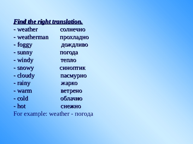 Find the right translation. - weather солнечно - weatherman прохладно - foggy дождливо - sunny погода - windy тепло - snowy синоптик - cloudy пасмурно - rainy жарко - warm ветрено - cold облачно - hot снежно For example: weather - погода