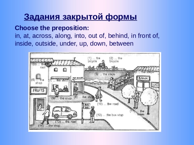 Задания закрытой формы Choose the preposition : in, at, across, along, into, out of, behind, in front of, inside, outside, under, up, down, between