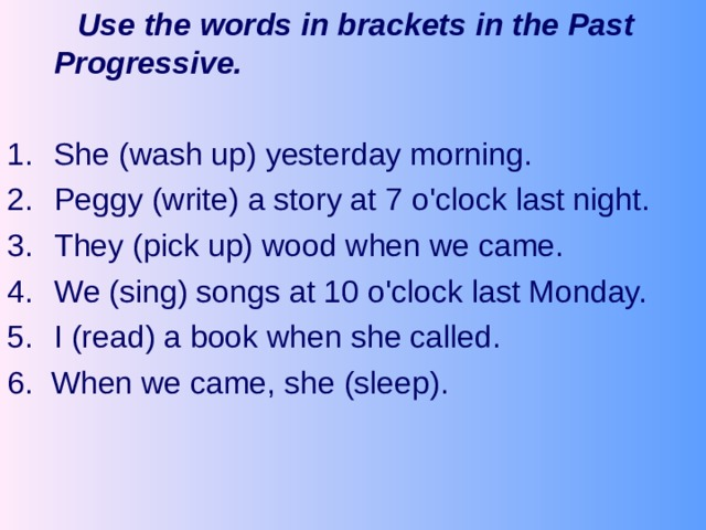 Use the words in brackets in the Past Progressive.  She (wash up) yesterday morning. Peggy (write) a story at 7 o'clock last night. They (pick up) wood when we came. We (sing) songs at 10 o'clock last Monday. I (read) a book when she called. 6. When we came, she (sleep).