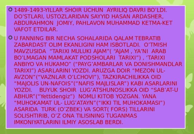 """1489-1493-YILLAR SHOIR UCHUN AYRILIQ DAVRI BO'LDI. DO'STLARI, USTOZLARIDAN SAYYID HASAN ARDASHER, ABDURAHMON JOMIY, PAHLAVON MUHAMMAD KETMA-KET VAFOT ETDILAR. U FANNING BIR NECHA SOHALARIDA QALAM TEBRATIB ZABARDAST OLIM EKANLIGINI HAM ISBOTLADI. O'TMISH MAVZUSIDA """"TARIXI MULUKI AJAM""""( """"AJAM , YA'NI ARAB BO'LMAGAN MAMLAKAT PODSHOLARI TARIXI"""") , 'TARIXI ANBIYO VA HUKAMO"""" (""""PAYG'AMBARLAR VA DONISHMANDLAR TARIXI"""") ASARLARINI YOZDI. ARUZGA DOIR """"MEZON UL-AVZON""""(""""VAZNLAR O'LCHOVI""""), TAZKIRACHILIKKA OID """"MAJOLIS UN-NAFOIS""""(""""NAFIS MAJLISLAR"""") KABI ASARLARINI YOZDI. BUYUK SHOIR LUG'ATSHUNOSLIKKA OID """"SAB'AT-U ABHUR""""(""""Yettidengiz"""") NOMLI KITOB YOZGAN. YANA """"MUHOKAMAT UL- LUG'ATAYN""""(""""IKKI TIL MUHOKAMASI"""") ASARIDA TURK (O'ZBEK) VA SORT( FORS) TILLARINI SOLISHTIRIB, O'Z ONA TILISINING TUGANMAS IMKONIYATLARINI ILMIY ASOSLAB BERDI."""
