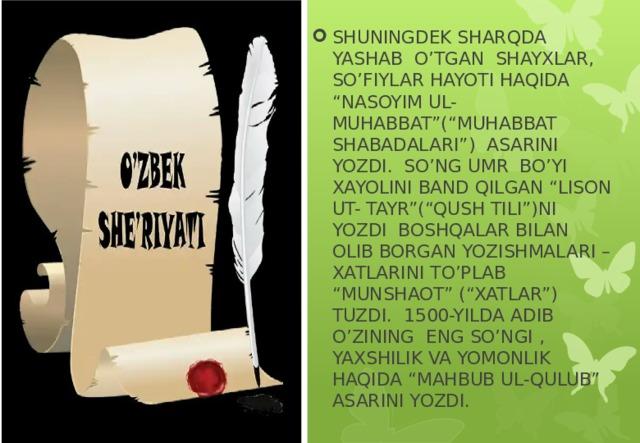 """SHUNINGDEK SHARQDA YASHAB O'TGAN SHAYXLAR, SO'FIYLAR HAYOTI HAQIDA """"NASOYIM UL-MUHABBAT""""(""""MUHABBAT SHABADALARI"""") ASARINI YOZDI. SO'NG UMR BO'YI XAYOLINI BAND QILGAN """"LISON UT- TAYR""""(""""QUSH TILI"""")NI YOZDI BOSHQALAR BILAN OLIB BORGAN YOZISHMALARI – XATLARINI TO'PLAB """"MUNSHAOT"""" (""""XATLAR"""") TUZDI. 1500-YILDA ADIB O'ZINING ENG SO'NGI , YAXSHILIK VA YOMONLIK HAQIDA """"MAHBUB UL-QULUB"""" ASARINI YOZDI."""
