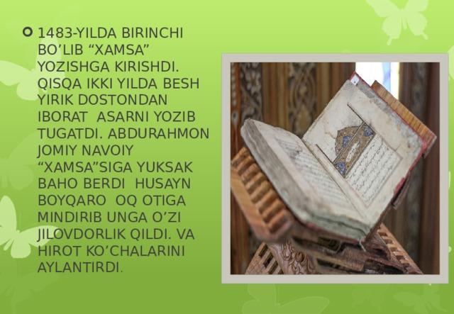"""1483-YILDA BIRINCHI BO'LIB """"XAMSA"""" YOZISHGA KIRISHDI. QISQA IKKI YILDA BESH YIRIK DOSTONDAN IBORAT ASARNI YOZIB TUGATDI. ABDURAHMON JOMIY NAVOIY """"XAMSA""""SIGA YUKSAK BAHO BERDI HUSAYN BOYQARO OQ OTIGA MINDIRIB UNGA O'ZI JILOVDORLIK QILDI. VA HIROT KO'CHALARINI AYLANTIRDI ."""