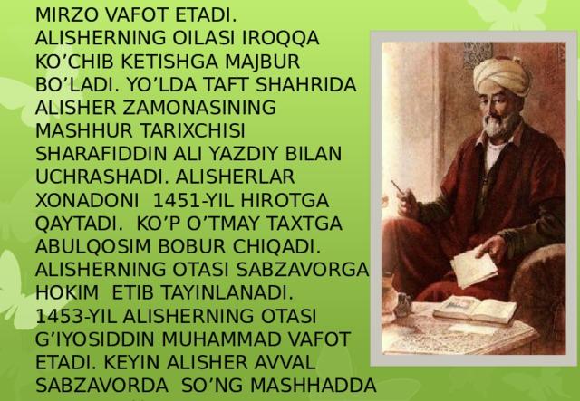 1447- YIL PODSHOH SHOHRUX MIRZO VAFOT ETADI. ALISHERNING OILASI IROQQA KO'CHIB KETISHGA MAJBUR BO'LADI. YO'LDA TAFT SHAHRIDA ALISHER ZAMONASINING MASHHUR TARIXCHISI SHARAFIDDIN ALI YAZDIY BILAN UCHRASHADI. ALISHERLAR XONADONI 1451-YIL HIROTGA QAYTADI. KO'P O'TMAY TAXTGA ABULQOSIM BOBUR CHIQADI. ALISHERNING OTASI SABZAVORGA HOKIM ETIB TAYINLANADI. 1453-YIL ALISHERNING OTASI G'IYOSIDDIN MUHAMMAD VAFOT ETADI. KEYIN ALISHER AVVAL SABZAVORDA SO'NG MASHHADDA YASHADI. U YERDA ALISHER VA HUSAYN YANA BIRGA BO'LISHADI.