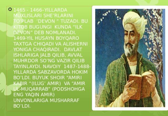 """1465 - 1466–YILLARDA MUXLISLARI SHE'RLARINI TO'PLAB 'DEVON """" TUZADI. BU KITOB BUGUNGI KUNDA """"ILK DEVON"""" DEB NOMLANADI. 1469-YIL HUSAYN BOYQARO TAXTGA CHIQADI VA ALISHERNI YONIGA CHAQIRADI. DAVLAT ISHLARIGA JALB QILIB, AVVAL MUHRDOR SO'NG VAZIR QILIB TAYINLAYDI. NAVOIY 1487-1488-YILLARDA SABZAVORDA HOKIM BO'LDI. BUYUK SHOIR """"AMIRI KABIR """"(ILUG' AMIR) VA """"AMIR UL-MUQARRAB"""" (PODSHOHGA ENG YAQIN AMIR) UNVONLARIGA MUSHARRAF BO'LDI."""