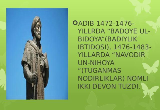 """ADIB 1472-1476-YILLRDA """"BADOYE UL-BIDOYA""""(BADIYLIK IBTIDOSI), 1476-1483-YILLARDA """"NAVODIR UN-NIHOYA """"(TUGANMAS NODIRLIKLAR) NOMLI IKKI DEVON TUZDI."""