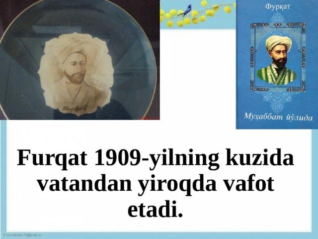 Furqat 1909-yilning kuzida vatandan yiroqda vafot etadi.