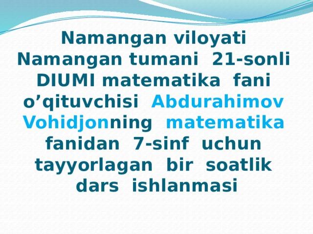 Namangan viloyati Namangan tumani 21-sonli DIUMI matematika fani o'qituvchisi Abdurahimov Vohidjon ning matematika fanidan 7-sinf uchun tayyorlagan bir soatlik dars ishlanmasi