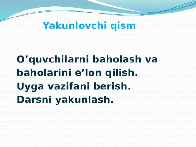 Yakunlovchi qism  O'quvchilarni baholash va  baholarini e'lon qilish.  Uyga vazifani berish.  Darsni yakunlash.