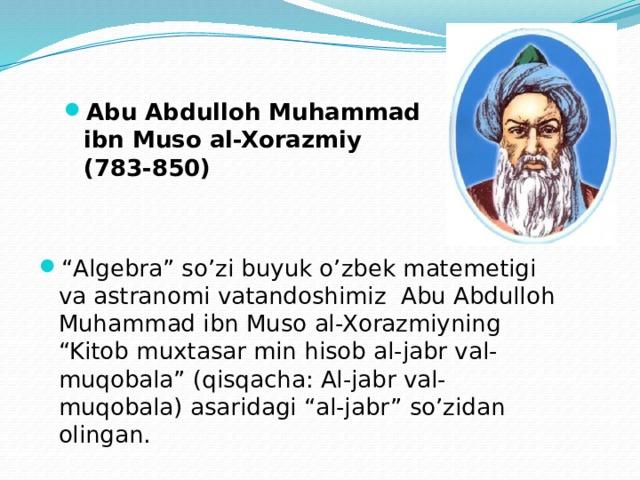 """Abu Abdulloh Muhammad ibn Muso al-Xorazmiy ( 783-850 ) """" Algebra"""" so'zi buyuk o'zbek matemetigi va astranomi vatandoshimiz Abu Abdulloh Muhammad ibn Muso al-Xorazmiyning """"Kitob muxtasar min hisob al-jabr val-muqobala"""" (qisqacha: Al-jabr val-muqobala) asaridagi """"al-jabr"""" so'zidan olingan."""