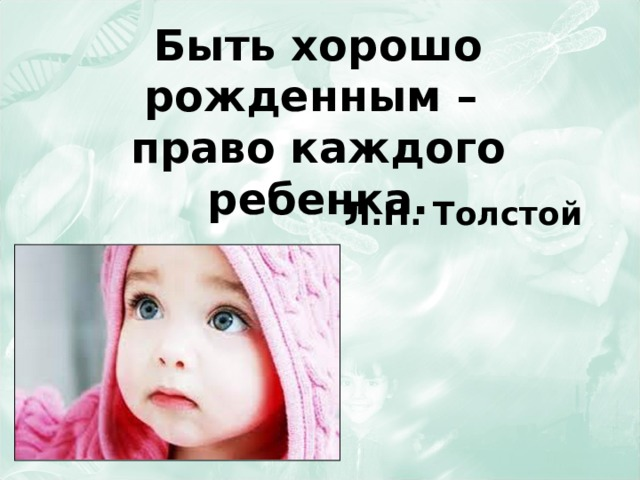 Быть хорошо рожденным –  право каждого ребенка. Л.Н. Толстой