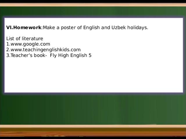 VI.Homework :Make a poster of English and Uzbek holidays.  List of literature 1.www.google.com 2.www.teachingenglishkids.com 3.Teacher's book- Fly High English 5