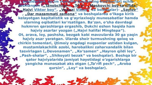 """Muqimiy dunyoqarashi va intilishlari bilan muhit oʻrtasidagi ziddiyat uning ijodida tanqidiy yoʻnalishni maydonga keltirgan. Bu uning xajviyotida koʻproq aks etgan. Hajviyoti mazmunan satira va yumorga boʻlinadi. Satiralarida chor amaldorlari, ayrim mahalliy boylarning kirdikorlari ochib tashlangan ( """" Tanobchilar """" , """" Toʻy """" , """" Moskovchi boy ta'rifida """" , """" Hajvi Viktor boy"""" , """" Voqeai Viktor"""" va boshqalar)- """" Saylov """" , """"Dar mazammati  zamona """" va boshqalarda oʻlkaga kirib kelayotgan kapitalistik va gʻayriaxloqiy munosabatlar hamda ularning oqibatlari koʻrsatilgan. Ba'zan, oʻsha davrdagi hukmron qarashlarga ergashib, Dukchi eshon haqida ham hajviy asarlar yozgan (""""Hajvi halifai Mingtepa"""").  Ot, arava, loy, pashsha, bezgak kabi mavzularda 30 ga yaqin hajviy asar yaratgan. Ularda shoir turmushning qoloq va chirkin tomonlari, ijtimoiy ongdagi nuqsonlar ustidan kulgan, mustamlakachilik azobi, harobalikni zaharxandalik bilan tasvirlagan (""""Devonamen"""", """"Koʻsamen"""" """"Hayron qildi loy"""", """"Pash-shalar"""", """"Shikoyati bezak"""" va boshqalar). Boshqa bir qator hajviyalarida jamiyat hayotidagi oʻzgarishlarga yangicha munosabat aks etgan (""""Ta'rifi pech"""", """"Aroba qursin"""", """"Loy"""" va boshqalar)."""