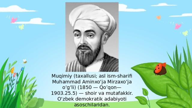 Muqimiy(taxallusi; asl ism-sharifi Muhammad Aminxoʻja Mirzaxoʻja oʻgʻli) (1850—Qo'qon— 1903.25.5)— shoir va mutafakkir. Oʻzbek demokratik adabiyoti asoschilaridan.