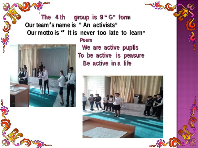 "The 4 th group is 9 "" G"" form Our team ' s name is "" An activists""  Our motto is "" It is never too late to learn "" Poem  We are active puplis  To be active is peasure  Be active in a life"