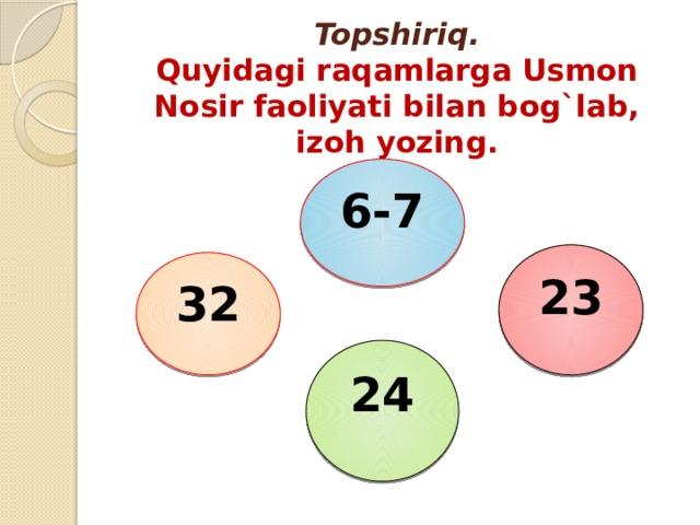 Topshiriq.  Quyidagi raqamlarga Usmon Nosir faoliyati bilan bog`lab, izoh yozing. 6-7 23 32 24