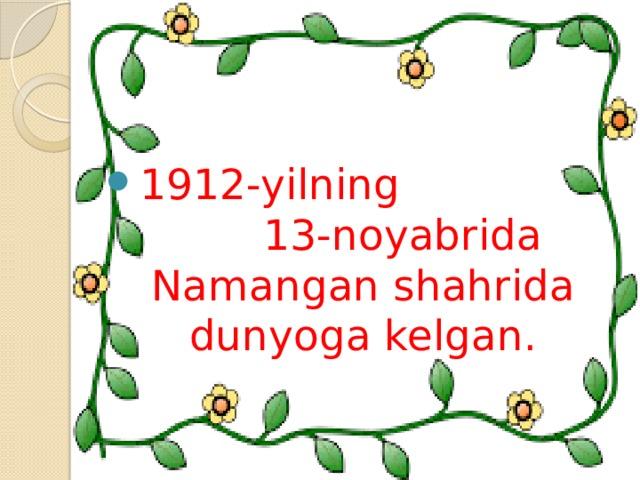 1912-yilning 13-noyabrida Namangan shahrida dunyoga kelgan.