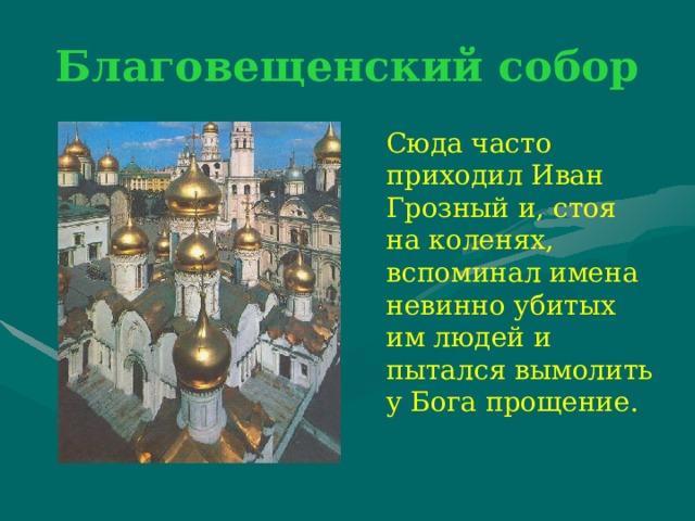 Благовещенский собор  Сюда часто приходил Иван Грозный и, стоя на коленях, вспоминал имена невинно убитых им людей и пытался вымолить у Бога прощение.