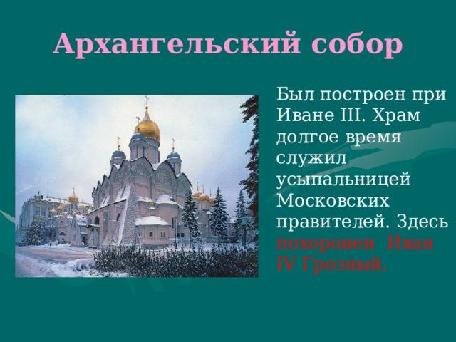 Архангельский собор  Был построен при Иване III. Храм долгое время служил усыпальницей Московских правителей. Здесь похоронен  Иван IV Грозный.