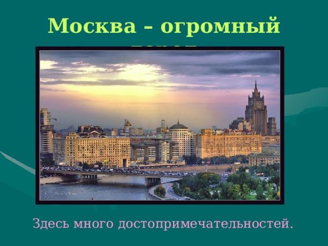 Москва – огромный город  Здесь много достопримечательностей.