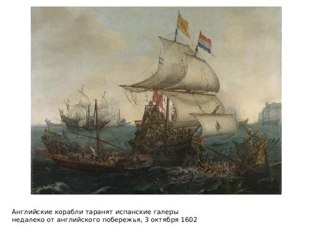 Английские кораблитаранятиспанские галеры недалекоотанглийскогопобережья,3 октября 1602
