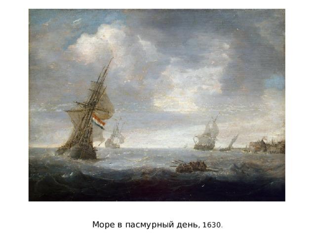 Море в пасмурный день , 1630 .