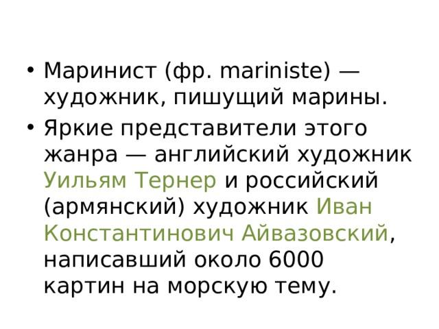 Маринист (фр. mariniste) — художник, пишущий марины. Яркие представители этого жанра — английский художник Уильям Тернер и российский (армянский) художник Иван Константинович Айвазовский , написавший около 6000 картин на морскую тему.