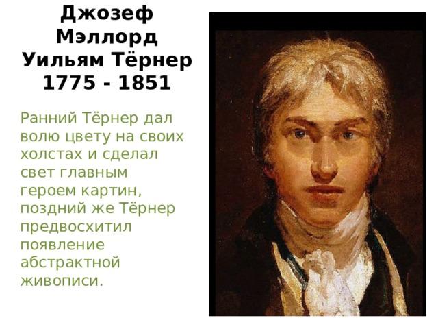 Джозеф Мэллорд Уильям Тёрнер  1775 - 1851 Ранний Тёрнер дал волю цвету на своих холстах и сделал свет главным героем картин, поздний же Тёрнер предвосхитил появление абстрактной живописи.