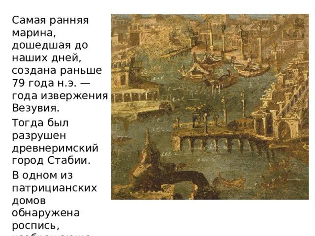 Самая ранняя марина, дошедшая до наших дней, создана раньше 79 года н.э. — года извержения Везувия. Тогда был разрушен древнеримский город Стабии. В одном из патрицианских домов обнаружена роспись, изображающая морской порт.
