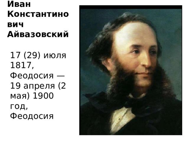 Иван Константинович Айвазовский 17 (29) июля 1817, Феодосия — 19 апреля (2 мая) 1900 год, Феодосия