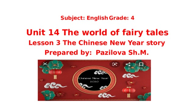 Subject: English   Grade: 4   Unit 14 The world of fairy tales Lesson 3 The Chinese New Year story Prepared by:  Pazilova Sh.M.